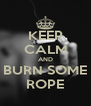 KEEP CALM AND BURN SOME ROPE - Personalised Poster A4 size