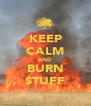 KEEP CALM AND BURN STUFF - Personalised Poster A4 size
