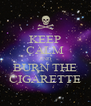 KEEP CALM AND BURN THE CIGARETTE - Personalised Poster A4 size
