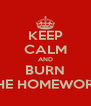 KEEP CALM AND BURN THE HOMEWORK - Personalised Poster A4 size