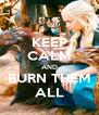KEEP CALM AND BURN THEM ALL - Personalised Poster A4 size