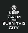 KEEP CALM AND BURN THIS CITY - Personalised Poster A4 size