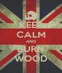 KEEP CALM AND BURN WOOD - Personalised Poster A4 size
