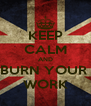 KEEP CALM AND BURN YOUR  WORK - Personalised Poster A4 size