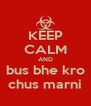 KEEP CALM AND bus bhe kro chus marni - Personalised Poster A4 size