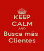 KEEP CALM AND Busca más  Clientes - Personalised Poster A4 size