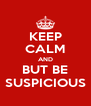 KEEP CALM AND BUT BE SUSPICIOUS - Personalised Poster A4 size