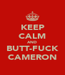 KEEP CALM AND BUTT-FUCK CAMERON - Personalised Poster A4 size