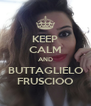 KEEP CALM AND BUTTAGLIELO FRUSCIOO - Personalised Poster A4 size