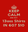 KEEP CALM AND BUY 13oss Shirts IN 607 $10 - Personalised Poster A4 size