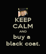 KEEP CALM AND buy a  black coat. - Personalised Poster A4 size