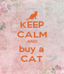 KEEP CALM AND buy a CAT - Personalised Poster A4 size