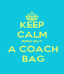KEEP CALM AND BUY  A COACH  BAG - Personalised Poster A4 size