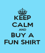 KEEP CALM AND BUY A FUN SHIRT - Personalised Poster A4 size