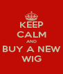 KEEP CALM AND BUY A NEW WIG - Personalised Poster A4 size