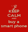 KEEP CALM AND buy a smart phone - Personalised Poster A4 size