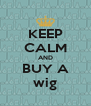 KEEP CALM AND BUY A wig - Personalised Poster A4 size