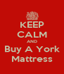 KEEP CALM AND Buy A York Mattress - Personalised Poster A4 size