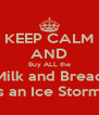 KEEP CALM AND Buy ALL the Milk and Bread It's an Ice Storm!!! - Personalised Poster A4 size