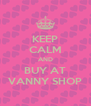 KEEP CALM AND BUY AT VANNY SHOP - Personalised Poster A4 size