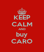 KEEP CALM AND buy CARO - Personalised Poster A4 size