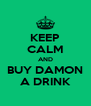 KEEP CALM AND BUY DAMON A DRINK - Personalised Poster A4 size