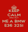 KEEP CALM AND BUY ME A BMW E36 325I - Personalised Poster A4 size