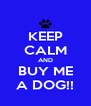 KEEP CALM AND BUY ME A DOG!! - Personalised Poster A4 size