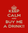 KEEP CALM AND BUY ME A DRINK!! - Personalised Poster A4 size