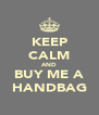 KEEP CALM AND BUY ME A HANDBAG - Personalised Poster A4 size