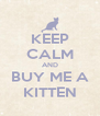 KEEP CALM AND BUY ME A KITTEN - Personalised Poster A4 size
