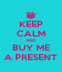 KEEP CALM AND BUY ME A PRESENT - Personalised Poster A4 size