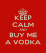 KEEP CALM AND BUY ME A VODKA - Personalised Poster A4 size