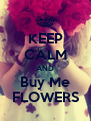 KEEP CALM AND Buy Me FLOWERS - Personalised Poster A4 size