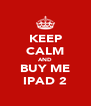 KEEP CALM AND BUY ME IPAD 2 - Personalised Poster A4 size