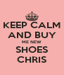 KEEP CALM AND BUY ME NEW SHOES CHRIS - Personalised Poster A4 size