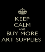 KEEP CALM AND BUY MORE ART SUPPLIES  - Personalised Poster A4 size