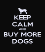 KEEP CALM AND BUY MORE DOGS - Personalised Poster A4 size