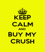 KEEP CALM AND  BUY MY CRUSH - Personalised Poster A4 size