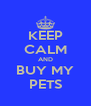 KEEP CALM AND BUY MY PETS - Personalised Poster A4 size