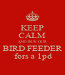 KEEP CALM AND BUY OUR BIRD FEEDER  fors a 1pd - Personalised Poster A4 size