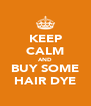 KEEP CALM AND BUY SOME HAIR DYE - Personalised Poster A4 size