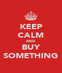 KEEP CALM AND BUY SOMETHING - Personalised Poster A4 size