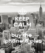 KEEP CALM AND buy the  iphone 6 plus - Personalised Poster A4 size