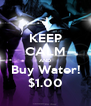 KEEP CALM AND Buy Water! $1.00 - Personalised Poster A4 size