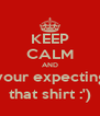 KEEP CALM AND Buy your expecting son that shirt :') - Personalised Poster A4 size