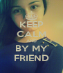 KEEP CALM AND BY MY FRIEND - Personalised Poster A4 size