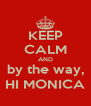 KEEP CALM AND by the way, HI MONICA - Personalised Poster A4 size
