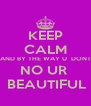 KEEP CALM AND BY THE WAY U  DONT NO UR   BEAUTIFUL - Personalised Poster A4 size