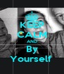 KEEP CALM AND By Yourself  - Personalised Poster A4 size